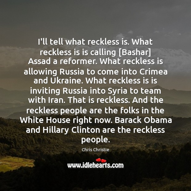 I'll tell what reckless is. What reckless is is calling [Bashar] Assad Image