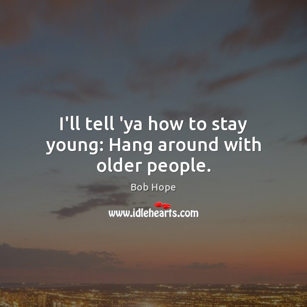 I'll tell 'ya how to stay young: Hang around with older people. Image