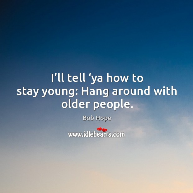 Image, I'll tell 'ya how to stay young: hang around with older people.