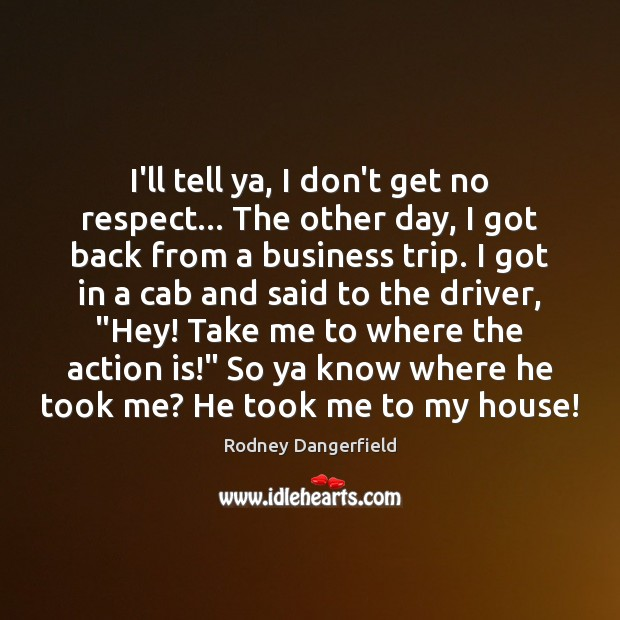 I'll tell ya, I don't get no respect… The other day, I Rodney Dangerfield Picture Quote