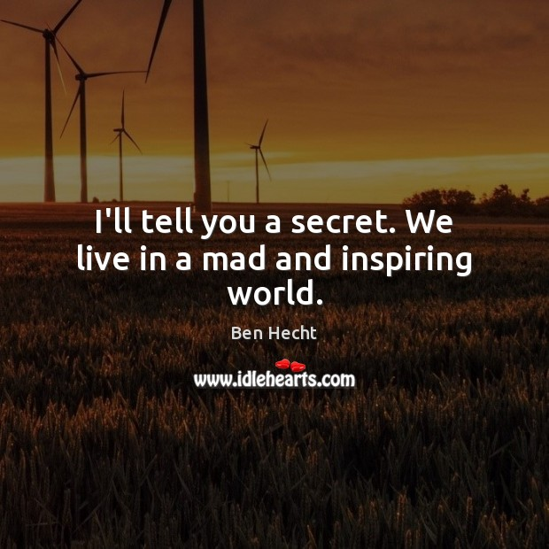 Image, I'll tell you a secret. We live in a mad and inspiring world.