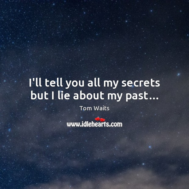 I'll tell you all my secrets but I lie about my past… Image