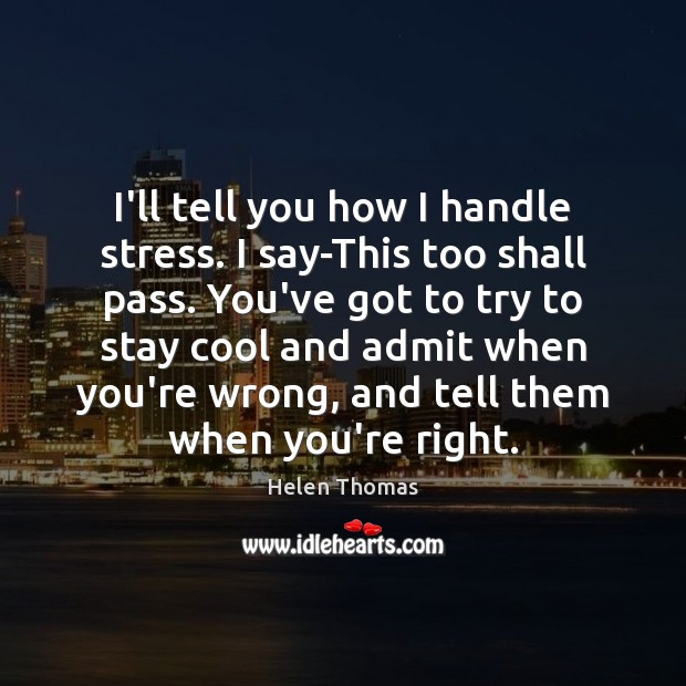 I'll tell you how I handle stress. I say-This too shall pass. Helen Thomas Picture Quote