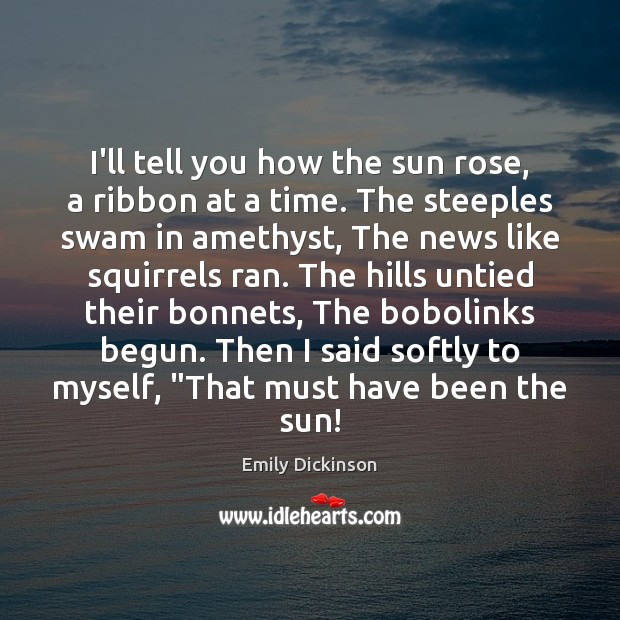 Image, I'll tell you how the sun rose, a ribbon at a time.