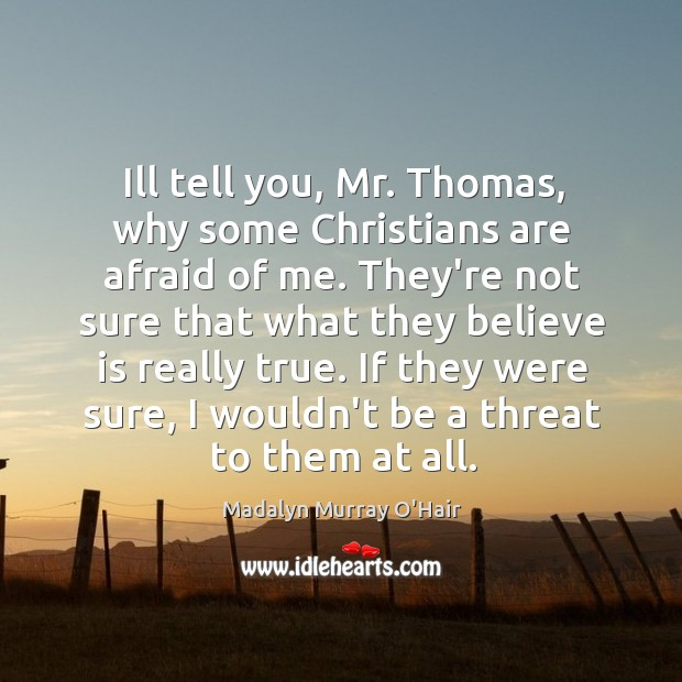 Ill tell you, Mr. Thomas, why some Christians are afraid of me. Madalyn Murray O'Hair Picture Quote