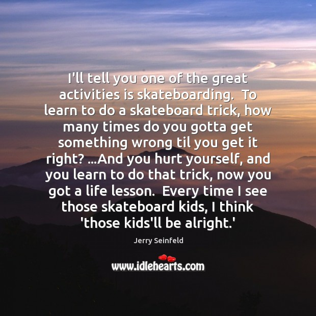 I'll tell you one of the great activities is skateboarding.  To learn Jerry Seinfeld Picture Quote
