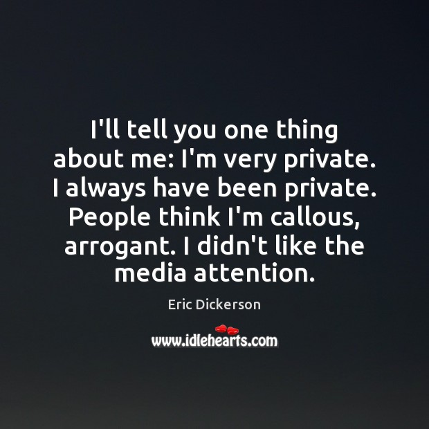 I'll tell you one thing about me: I'm very private. I always Image