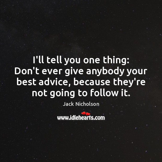 I'll tell you one thing: Don't ever give anybody your best advice, Jack Nicholson Picture Quote
