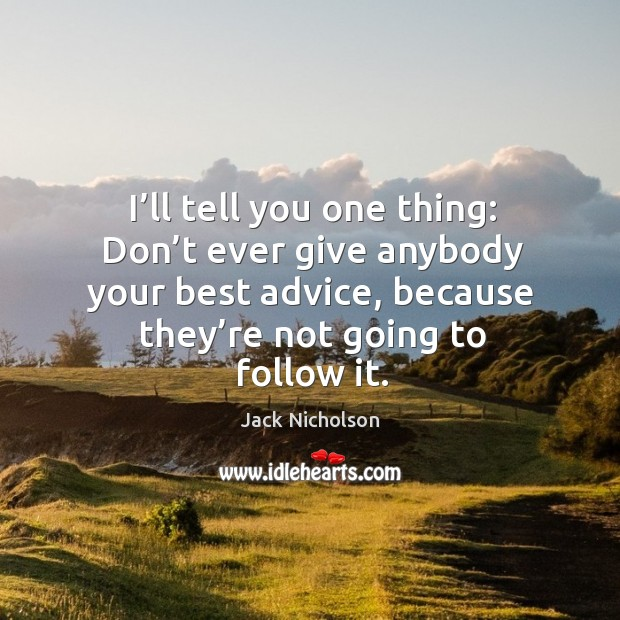 I'll tell you one thing: don't ever give anybody your best advice, because they're not going to follow it. Image