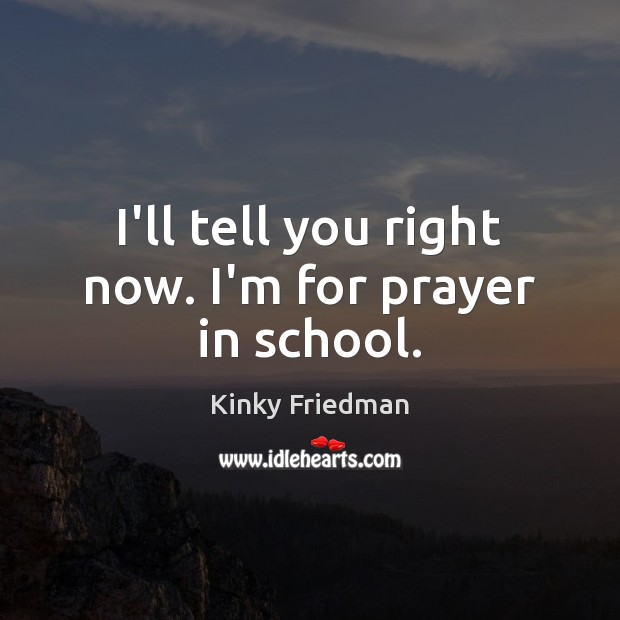I'll tell you right now. I'm for prayer in school. Image