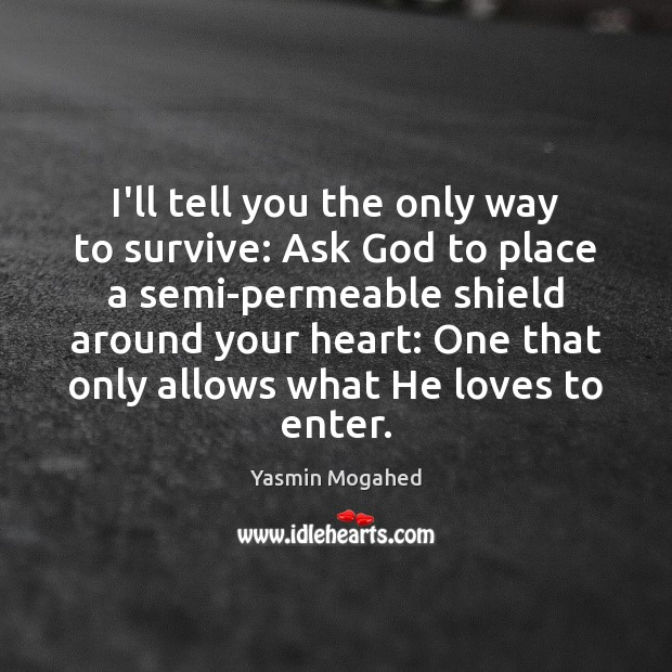 I'll tell you the only way to survive: Ask God to place Yasmin Mogahed Picture Quote
