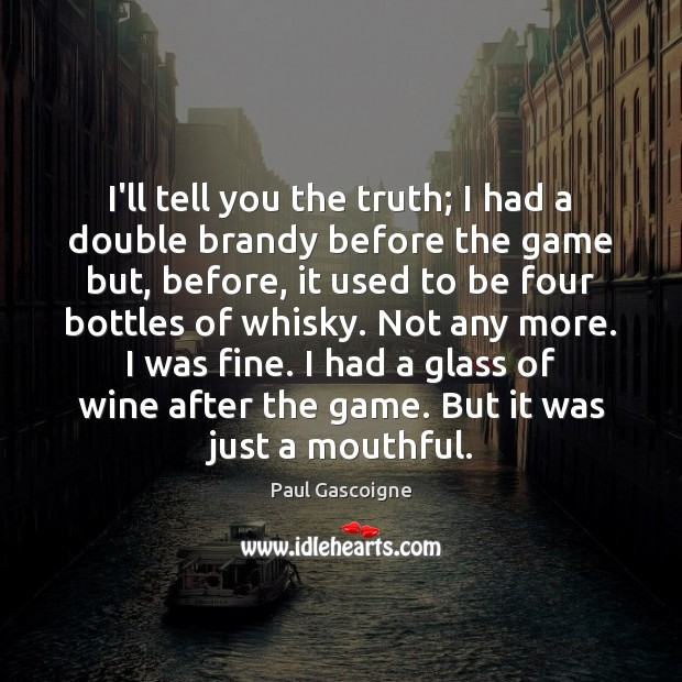 I'll tell you the truth; I had a double brandy before the Paul Gascoigne Picture Quote