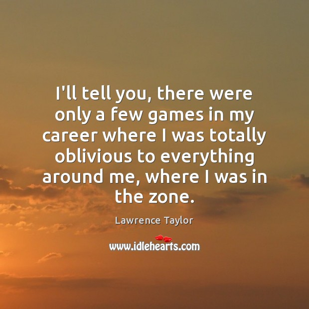 I'll tell you, there were only a few games in my career Lawrence Taylor Picture Quote