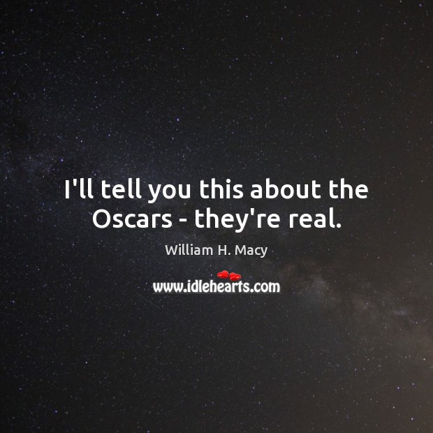 William H. Macy Picture Quote image saying: I'll tell you this about the Oscars – they're real.