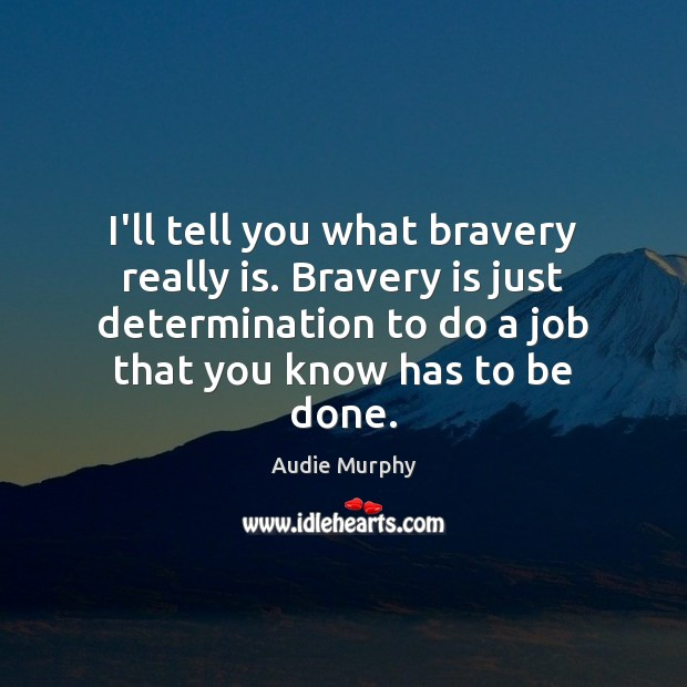 Image, I'll tell you what bravery really is. Bravery is just determination to