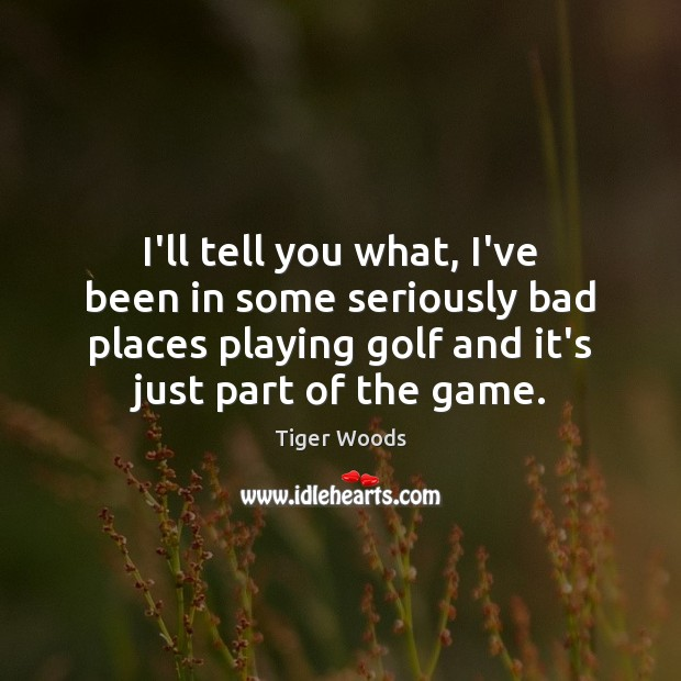 I'll tell you what, I've been in some seriously bad places playing Tiger Woods Picture Quote