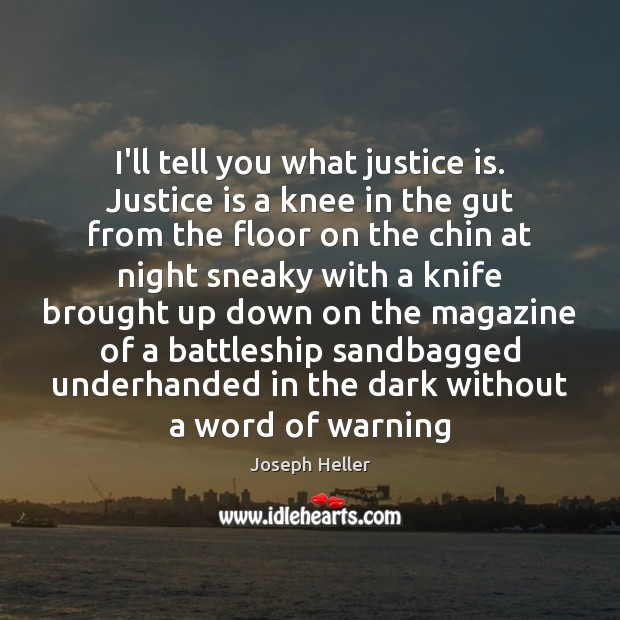 I'll tell you what justice is. Justice is a knee in the Joseph Heller Picture Quote