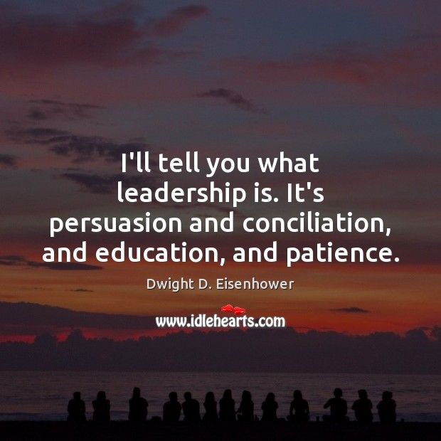 I'll tell you what leadership is. It's persuasion and conciliation, and education, Leadership Quotes Image