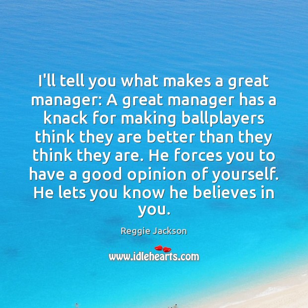 Image, I'll tell you what makes a great manager: A great manager has