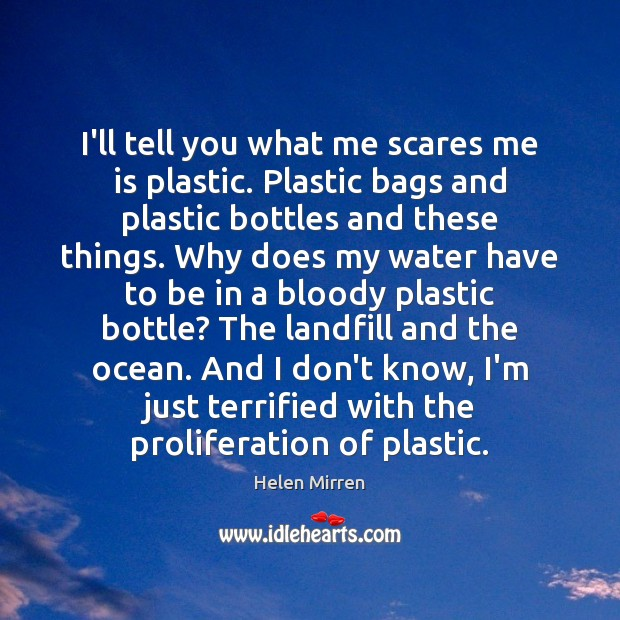 I'll tell you what me scares me is plastic. Plastic bags and Image