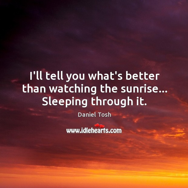 Image, I'll tell you what's better than watching the sunrise… Sleeping through it.