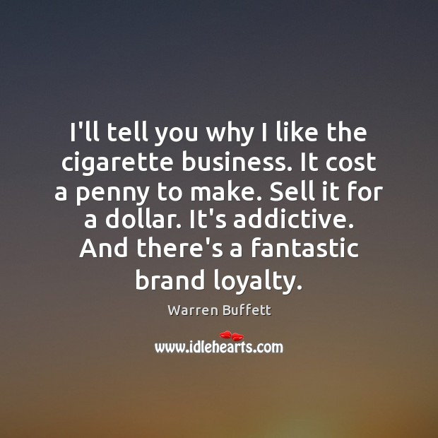 I'll tell you why I like the cigarette business. It cost a Image