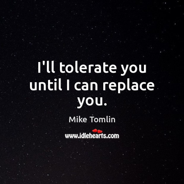 I'll tolerate you until I can replace you. Image