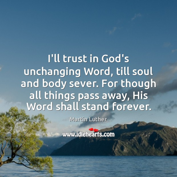 I'll trust in God's unchanging Word, till soul and body sever. For Image