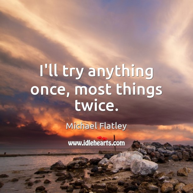 I'll try anything once, most things twice. Michael Flatley Picture Quote