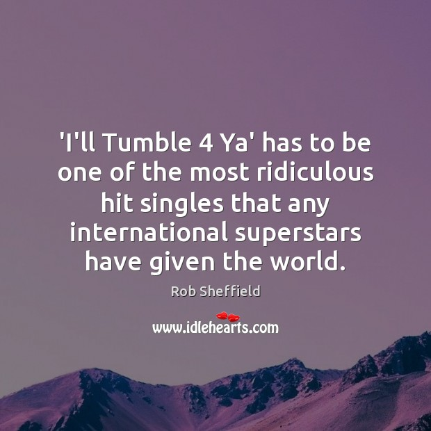 'I'll Tumble 4 Ya' has to be one of the most ridiculous hit Rob Sheffield Picture Quote