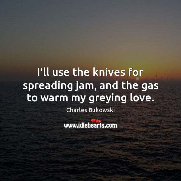 I'll use the knives for spreading jam, and the gas to warm my greying love. Charles Bukowski Picture Quote