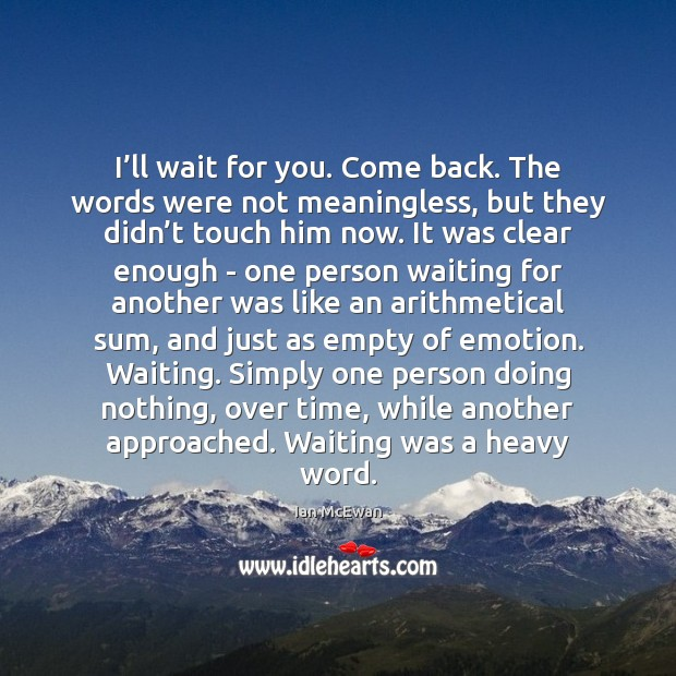I'll wait for you. Come back. The words were not meaningless, Ian McEwan Picture Quote