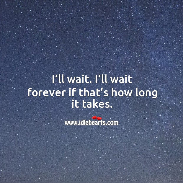 I'll wait. I'll wait forever if that's how long it takes. Image
