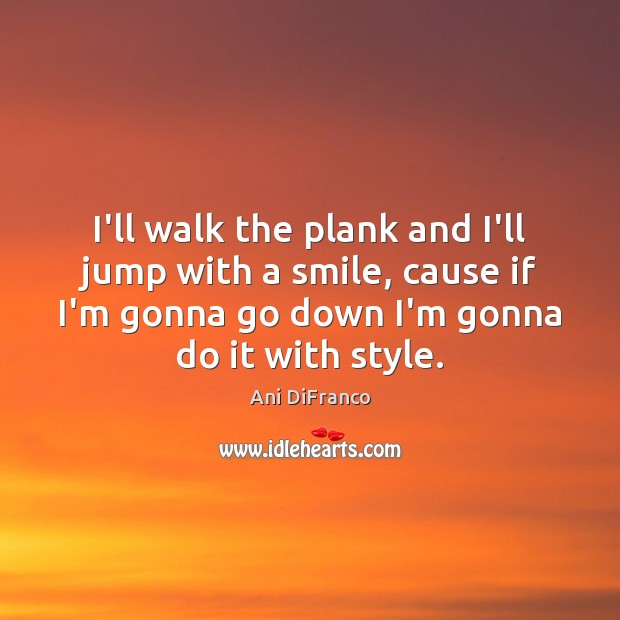 I'll walk the plank and I'll jump with a smile, cause if Ani DiFranco Picture Quote
