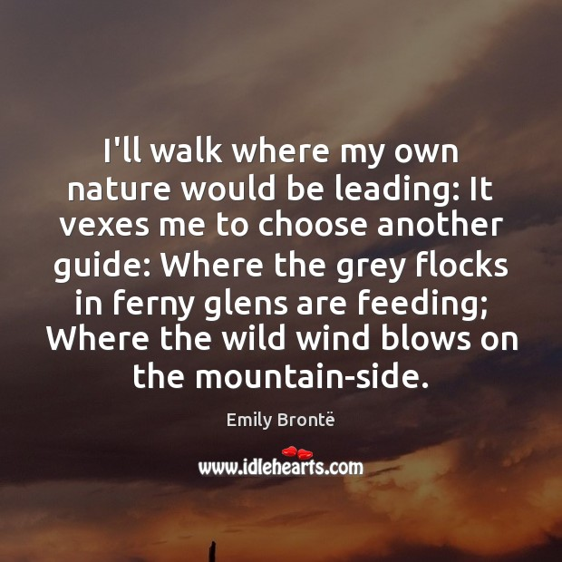 I'll walk where my own nature would be leading: It vexes me Emily Brontë Picture Quote