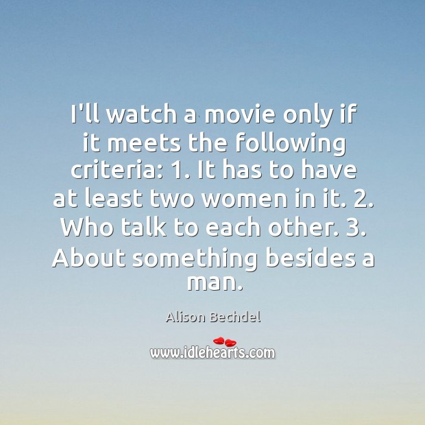 I'll watch a movie only if it meets the following criteria: 1. It Alison Bechdel Picture Quote