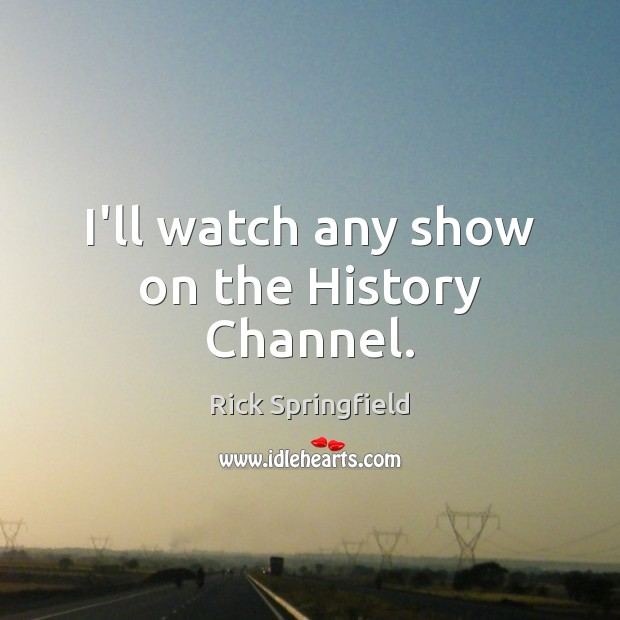 I'll watch any show on the History Channel. Image