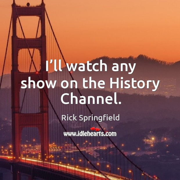 I'll watch any show on the history channel. Rick Springfield Picture Quote