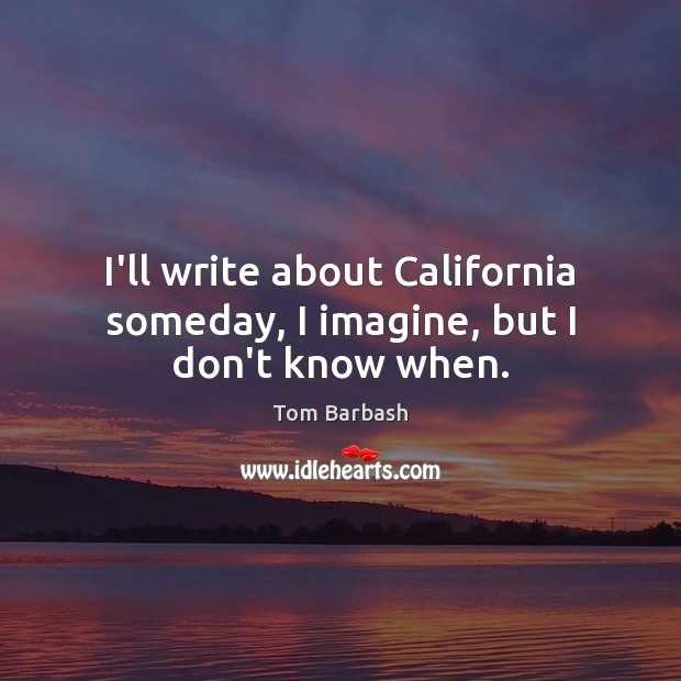 I'll write about California someday, I imagine, but I don't know when. Image