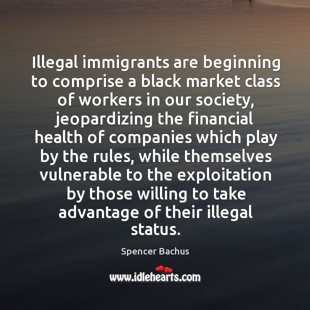 Illegal immigrants are beginning to comprise a black market class of workers in our society Black Market Quotes Image