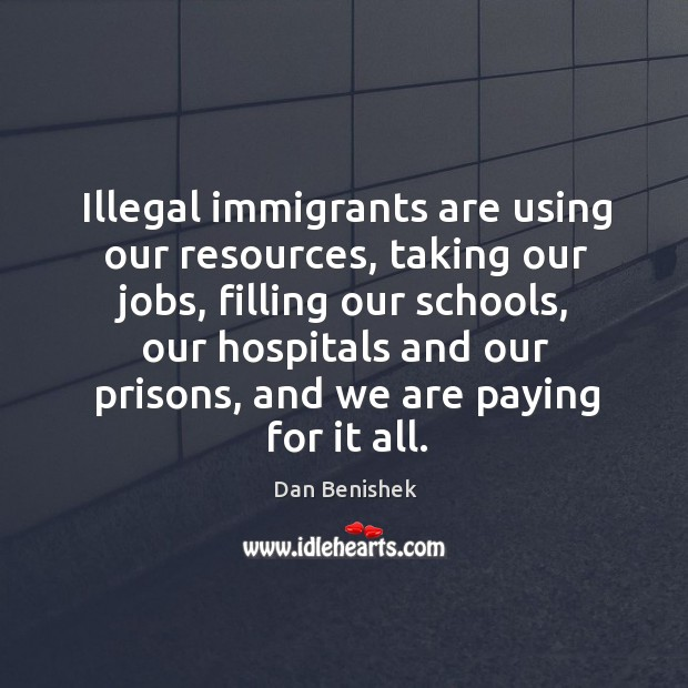 Illegal immigrants are using our resources, taking our jobs, filling our schools Image