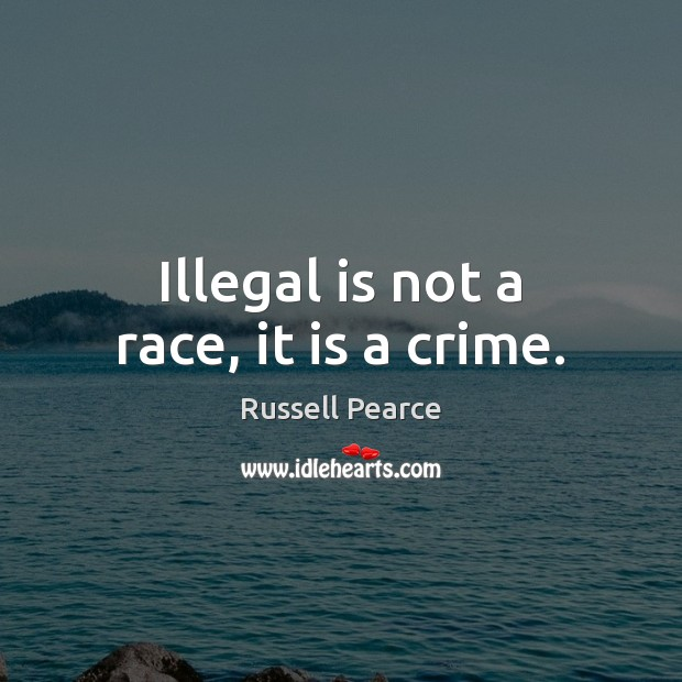 Illegal is not a race, it is a crime. Russell Pearce Picture Quote