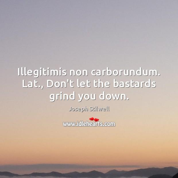 Image, Illegitimis non carborundum. Lat., Don't let the bastards grind you down.
