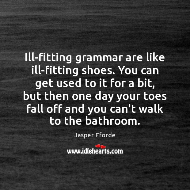 Ill-fitting grammar are like ill-fitting shoes. You can get used to it Image