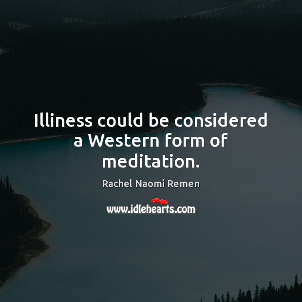Illiness could be considered a Western form of meditation. Rachel Naomi Remen Picture Quote