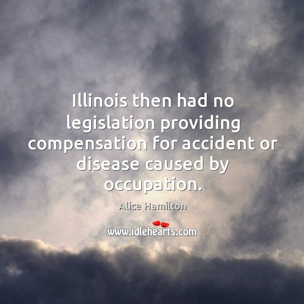 Image, Illinois then had no legislation providing compensation for accident or disease caused by occupation.