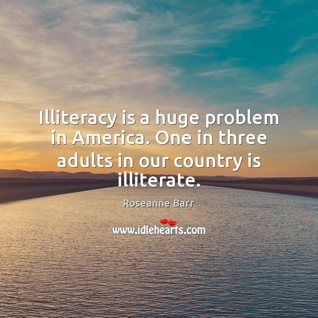 Illiteracy is a huge problem in America. One in three adults in our country is illiterate. Roseanne Barr Picture Quote