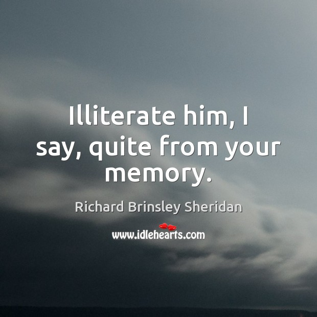 Illiterate him, I say, quite from your memory. Richard Brinsley Sheridan Picture Quote