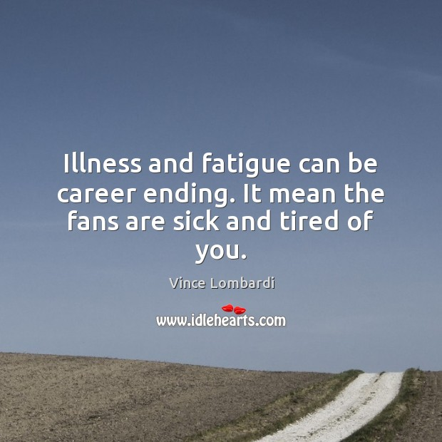 Image, Illness and fatigue can be career ending. It mean the fans are sick and tired of you.