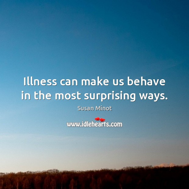 Illness can make us behave in the most surprising ways. Susan Minot Picture Quote
